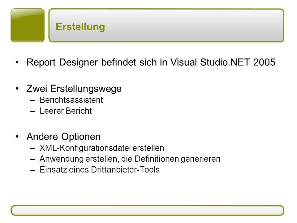 Erstellung Report Designer befindet sich in Visual Studio.NET 2005 Zwei Erstellungswege –Berichtsassistent –Leerer Bericht Andere Optionen –XML-Konfigurationsdatei erstellen –Anwendung erstellen, die Definitionen generieren –Einsatz eines Drittanbieter-Tools