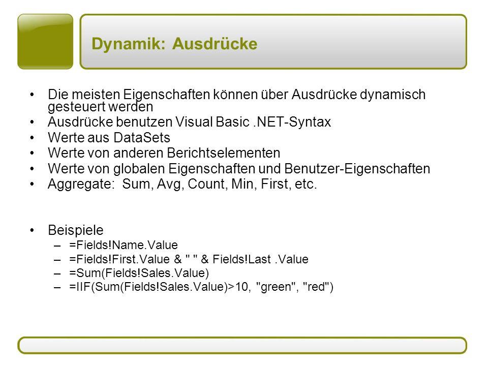 Dynamik: Ausdrücke Die meisten Eigenschaften können über Ausdrücke dynamisch gesteuert werden Ausdrücke benutzen Visual Basic.NET-Syntax Werte aus DataSets Werte von anderen Berichtselementen Werte von globalen Eigenschaften und Benutzer-Eigenschaften Aggregate: Sum, Avg, Count, Min, First, etc.