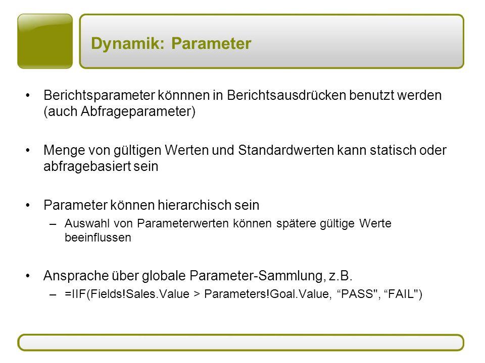 Dynamik: Parameter Berichtsparameter könnnen in Berichtsausdrücken benutzt werden (auch Abfrageparameter) Menge von gültigen Werten und Standardwerten kann statisch oder abfragebasiert sein Parameter können hierarchisch sein –Auswahl von Parameterwerten können spätere gültige Werte beeinflussen Ansprache über globale Parameter-Sammlung, z.B.