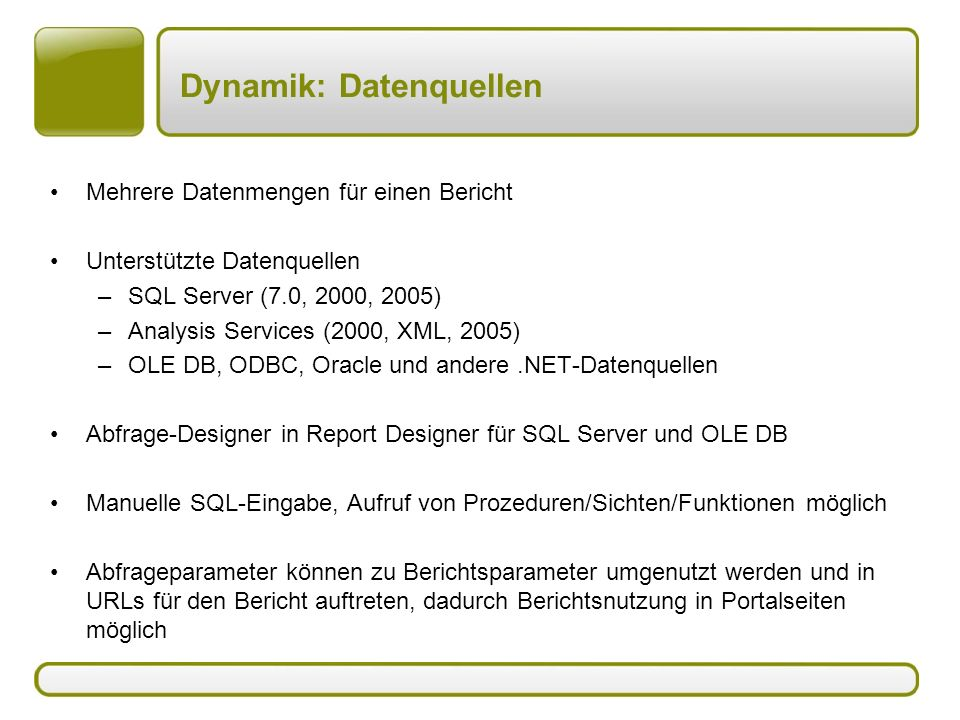 Dynamik: Datenquellen Mehrere Datenmengen für einen Bericht Unterstützte Datenquellen –SQL Server (7.0, 2000, 2005) –Analysis Services (2000, XML, 2005) –OLE DB, ODBC, Oracle und andere.NET-Datenquellen Abfrage-Designer in Report Designer für SQL Server und OLE DB Manuelle SQL-Eingabe, Aufruf von Prozeduren/Sichten/Funktionen möglich Abfrageparameter können zu Berichtsparameter umgenutzt werden und in URLs für den Bericht auftreten, dadurch Berichtsnutzung in Portalseiten möglich