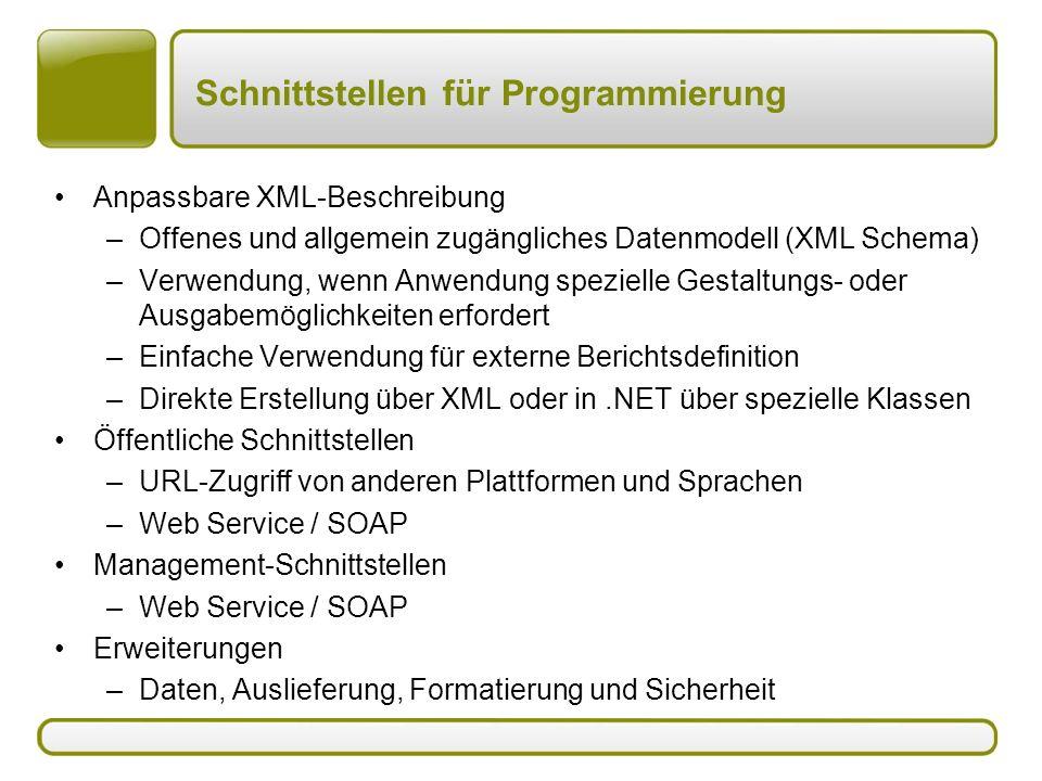 Schnittstellen für Programmierung Anpassbare XML-Beschreibung –Offenes und allgemein zugängliches Datenmodell (XML Schema) –Verwendung, wenn Anwendung spezielle Gestaltungs- oder Ausgabemöglichkeiten erfordert –Einfache Verwendung für externe Berichtsdefinition –Direkte Erstellung über XML oder in.NET über spezielle Klassen Öffentliche Schnittstellen –URL-Zugriff von anderen Plattformen und Sprachen –Web Service / SOAP Management-Schnittstellen –Web Service / SOAP Erweiterungen –Daten, Auslieferung, Formatierung und Sicherheit