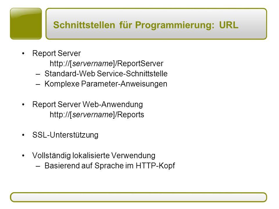 Schnittstellen für Programmierung: URL Report Server http://[servername]/ReportServer –Standard-Web Service-Schnittstelle –Komplexe Parameter-Anweisungen Report Server Web-Anwendung http://[servername]/Reports SSL-Unterstützung Vollständig lokalisierte Verwendung –Basierend auf Sprache im HTTP-Kopf