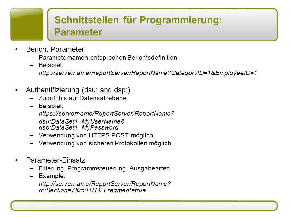 Schnittstellen für Programmierung: Parameter Bericht-Parameter –Parameternamen entsprechen Berichtsdefinition –Beispiel: http://servername/ReportServer/ReportName?CategoryID=1&EmployeeID=1 Authentifizierung (dsu: and dsp:) –Zugriff bis auf Datensatzebene –Beispiel: https://servername/ReportServer/ReportName.