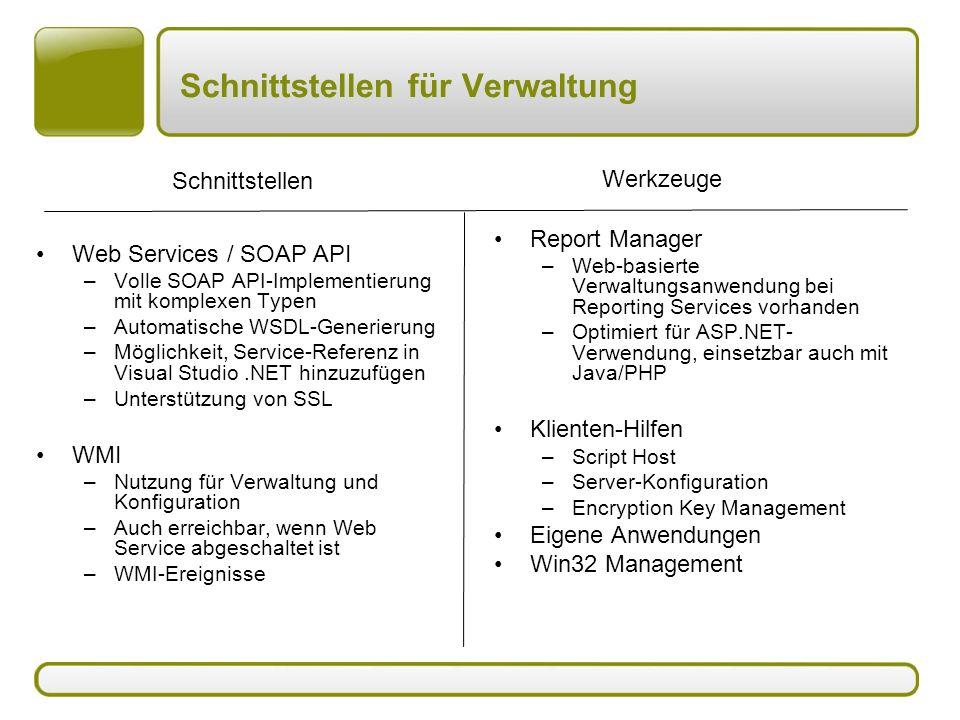 Schnittstellen für Verwaltung Web Services / SOAP API –Volle SOAP API-Implementierung mit komplexen Typen –Automatische WSDL-Generierung –Möglichkeit, Service-Referenz in Visual Studio.NET hinzuzufügen –Unterstützung von SSL WMI –Nutzung für Verwaltung und Konfiguration –Auch erreichbar, wenn Web Service abgeschaltet ist –WMI-Ereignisse Report Manager –Web-basierte Verwaltungsanwendung bei Reporting Services vorhanden –Optimiert für ASP.NET- Verwendung, einsetzbar auch mit Java/PHP Klienten-Hilfen –Script Host –Server-Konfiguration –Encryption Key Management Eigene Anwendungen Win32 Management Schnittstellen Werkzeuge