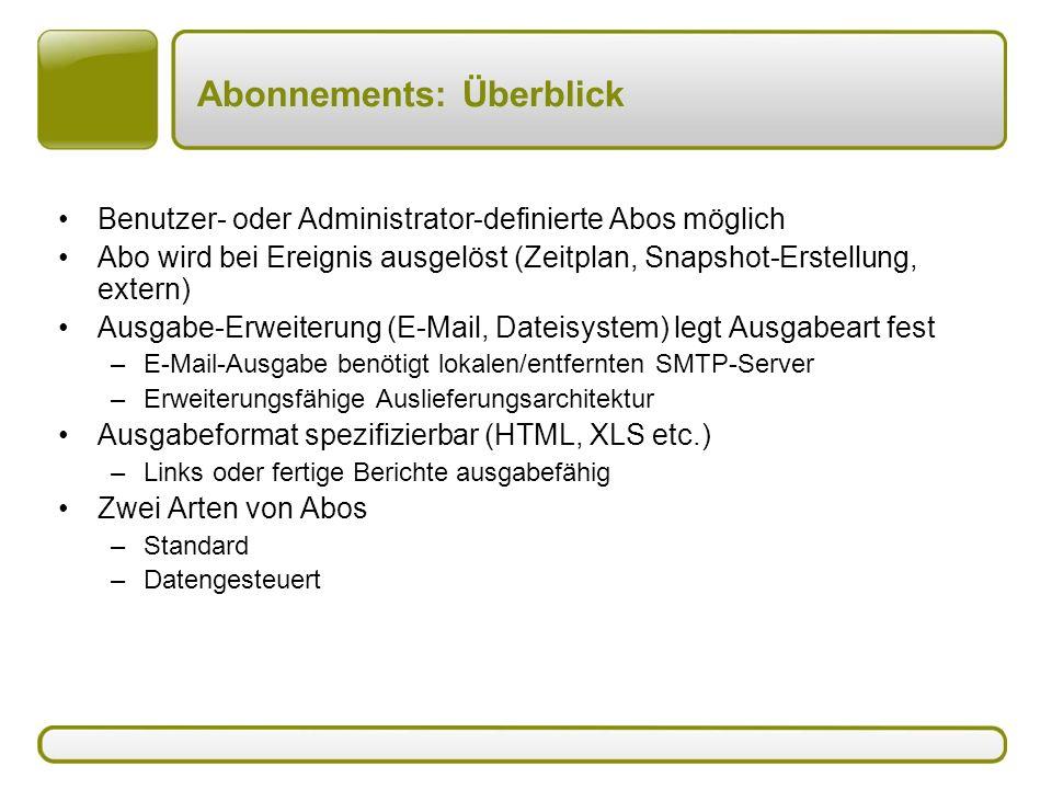 Abonnements: Überblick Benutzer- oder Administrator-definierte Abos möglich Abo wird bei Ereignis ausgelöst (Zeitplan, Snapshot-Erstellung, extern) Ausgabe-Erweiterung (E-Mail, Dateisystem) legt Ausgabeart fest –E-Mail-Ausgabe benötigt lokalen/entfernten SMTP-Server –Erweiterungsfähige Auslieferungsarchitektur Ausgabeformat spezifizierbar (HTML, XLS etc.) –Links oder fertige Berichte ausgabefähig Zwei Arten von Abos –Standard –Datengesteuert