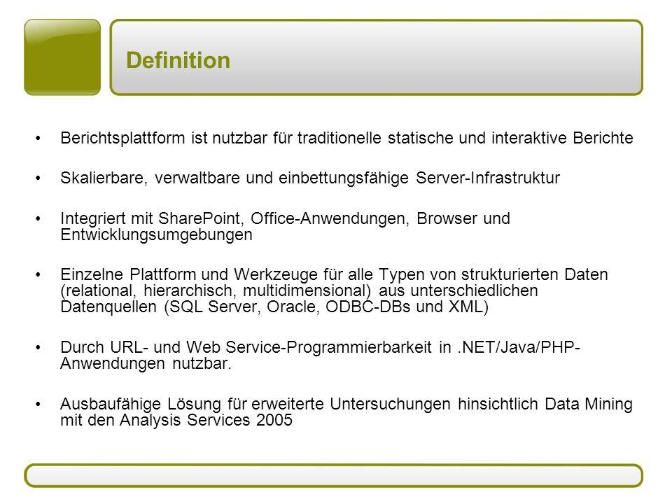 Definition Berichtsplattform ist nutzbar für traditionelle statische und interaktive Berichte Skalierbare, verwaltbare und einbettungsfähige Server-Infrastruktur Integriert mit SharePoint, Office-Anwendungen, Browser und Entwicklungsumgebungen Einzelne Plattform und Werkzeuge für alle Typen von strukturierten Daten (relational, hierarchisch, multidimensional) aus unterschiedlichen Datenquellen (SQL Server, Oracle, ODBC-DBs und XML) Durch URL- und Web Service-Programmierbarkeit in.NET/Java/PHP- Anwendungen nutzbar.