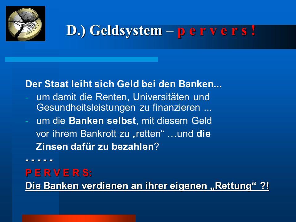 D.) Geldsystem – p e r v e r s ! D.) Geldsystem – p e r v e r s ! Der Staat leiht sich Geld bei den Banken... - um damit die Renten, Universitäten und