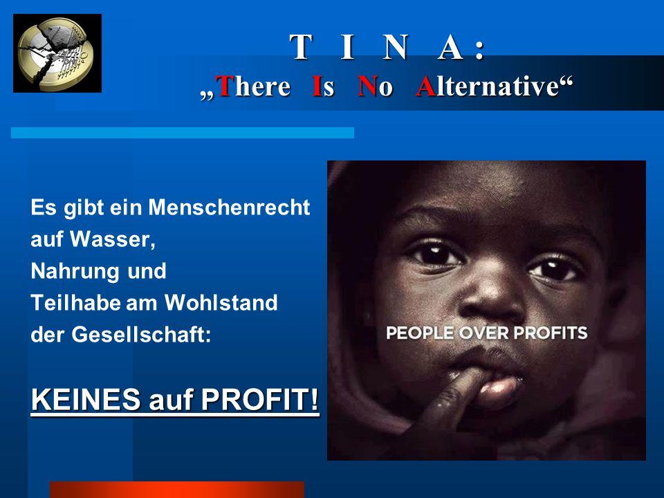 """T I N A : """"There Is No Alternative"""" Es gibt ein Menschenrecht auf Wasser, Nahrung und Teilhabe am Wohlstand der Gesellschaft: KEINES auf PROFIT!"""