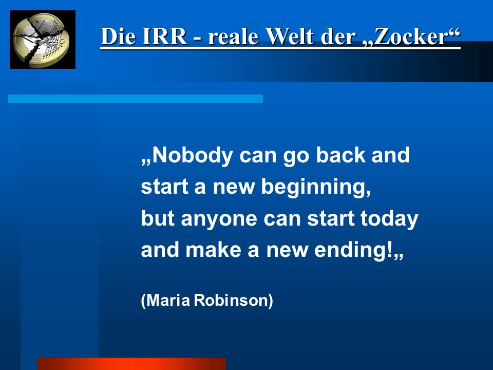 "Die IRR - reale Welt der ""Zocker ""Nobody can go back and start a new beginning, but anyone can start today and make a new ending!"" (Maria Robinson)"