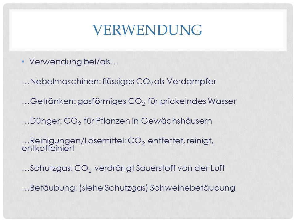 VERWENDUNG Verwendung bei/als… …Nebelmaschinen: flüssiges CO 2 als Verdampfer …Getränken: gasförmiges CO 2 für prickelndes Wasser …Dünger: CO 2 für Pflanzen in Gewächshäusern …Reinigungen/Lösemittel: CO 2 entfettet, reinigt, entkoffeiniert …Schutzgas: CO 2 verdrängt Sauerstoff von der Luft …Betäubung: (siehe Schutzgas) Schweinebetäubung