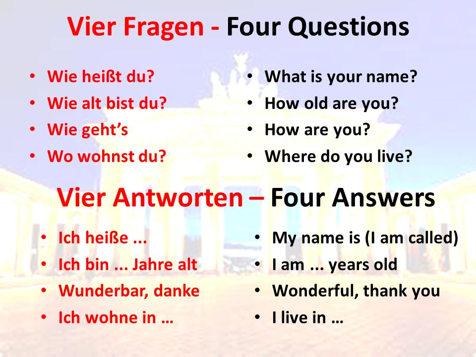 Vier Fragen - Four Questions Wie heißt du? Wie alt bist du? Wie geht's Wo wohnst du? What is your name? How old are you? How are you? Where do you liv