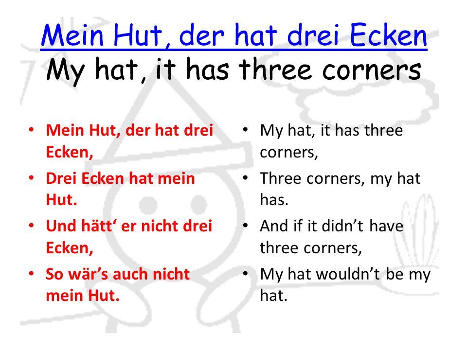 Mein Hut, der hat drei Ecken Mein Hut, der hat drei Ecken My hat, it has three corners Mein Hut, der hat drei Ecken, Drei Ecken hat mein Hut.