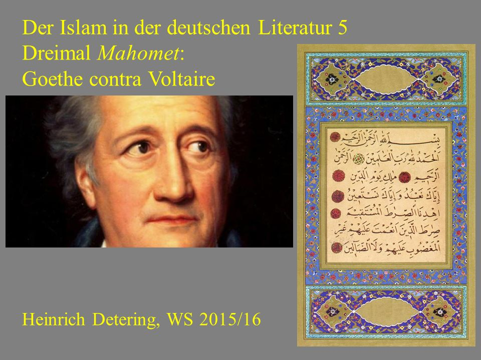 Der Islam in der deutschen Literatur 5 Dreimal Mahomet: Goethe contra Voltaire Heinrich Detering, WS 2015/16