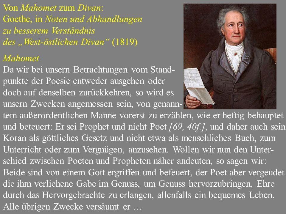 """Von Mahomet zum Divan: Goethe, in Noten und Abhandlungen zu besserem Verständnis des """"West-östlichen Divan (1819) Mahomet Da wir bei unsern Betrachtungen vom Stand- punkte der Poesie entweder ausgehen oder doch auf denselben zurückkehren, so wird es unsern Zwecken angemessen sein, von genann- tem außerordentlichen Manne vorerst zu erzählen, wie er heftig behauptet und beteuert: Er sei Prophet und nicht Poet [69, 40f.], und daher auch sein Koran als göttliches Gesetz und nicht etwa als menschliches Buch, zum Unterricht oder zum Vergnügen, anzusehen."""