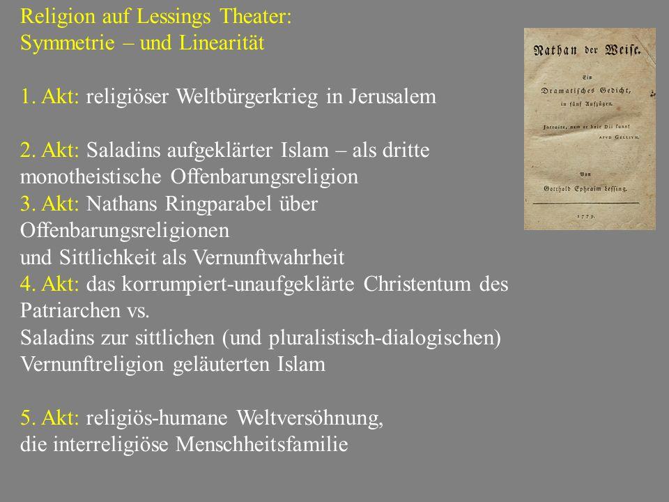 Religion auf Lessings Theater: Symmetrie – und Linearität 1. Akt: religiöser Weltbürgerkrieg in Jerusalem 2. Akt: Saladins aufgeklärter Islam – als dr