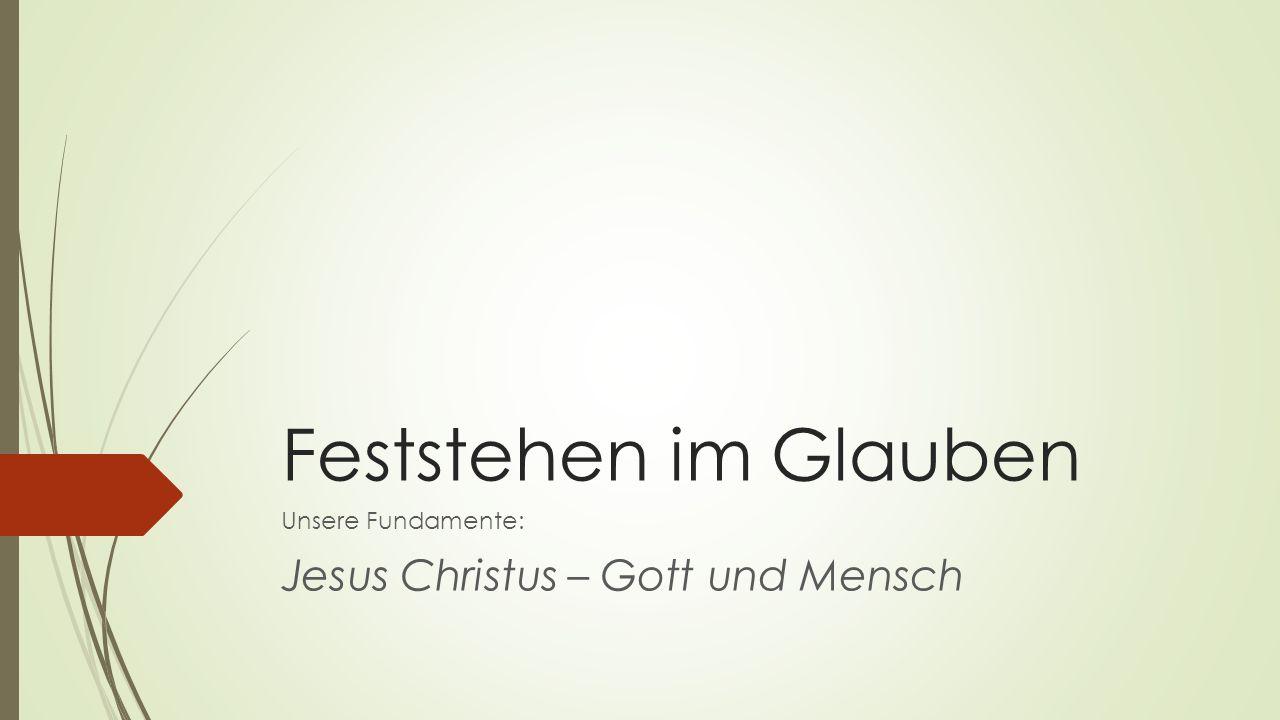 Feststehen im Glauben Unsere Fundamente: Jesus Christus – Gott und Mensch