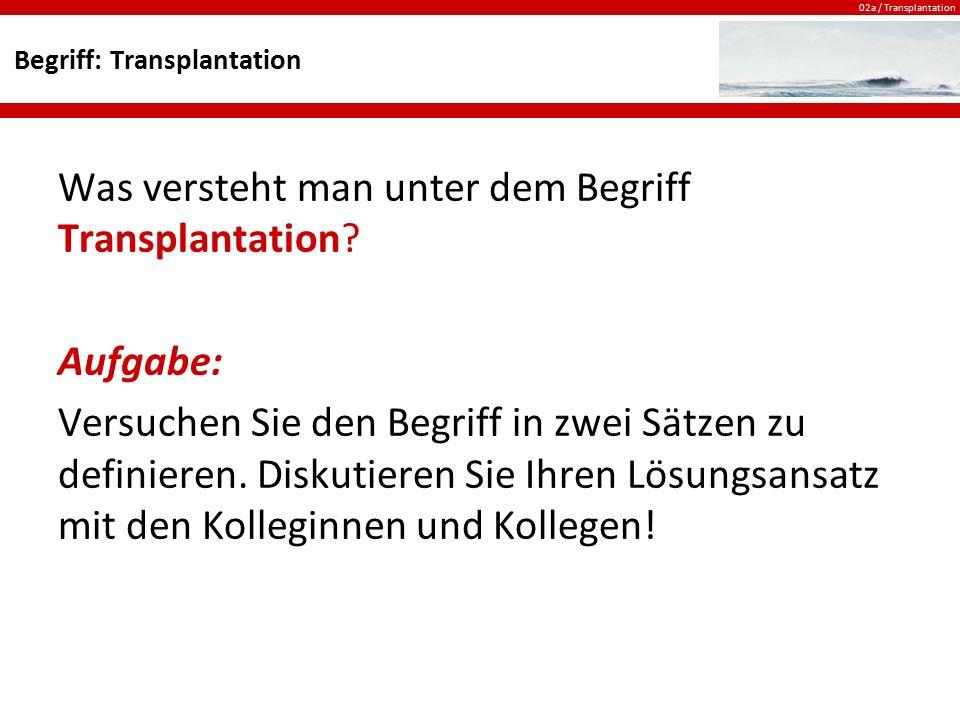 02a / Transplantation Begriff: Transplantation Was versteht man unter dem Begriff Transplantation? Aufgabe: Versuchen Sie den Begriff in zwei Sätzen z