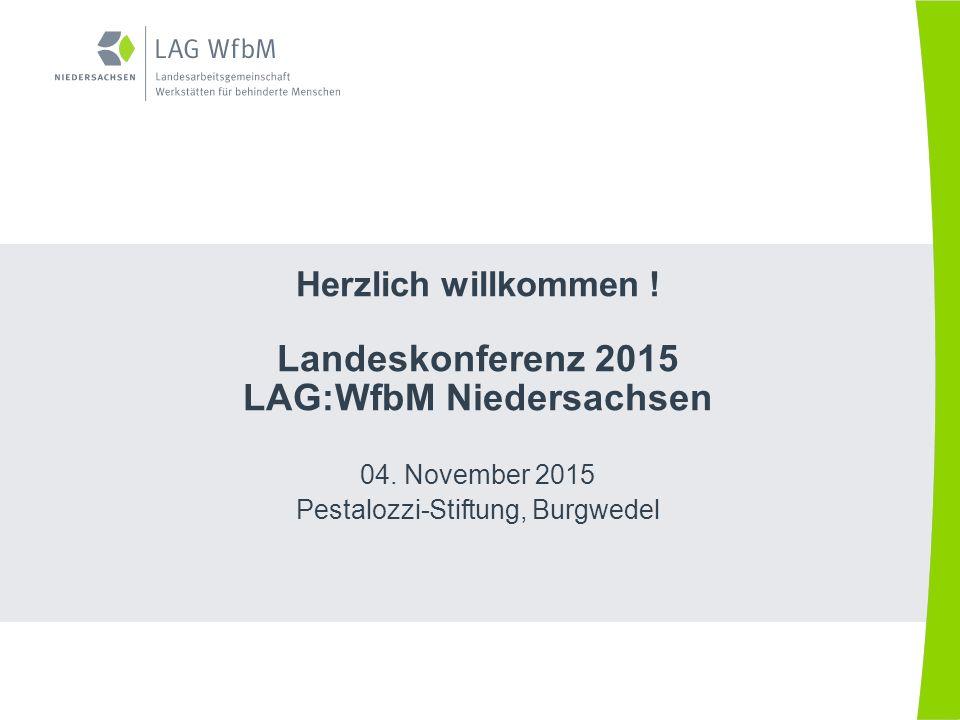Herzlich willkommen ! Landeskonferenz 2015 LAG:WfbM Niedersachsen 04. November 2015 Pestalozzi-Stiftung, Burgwedel