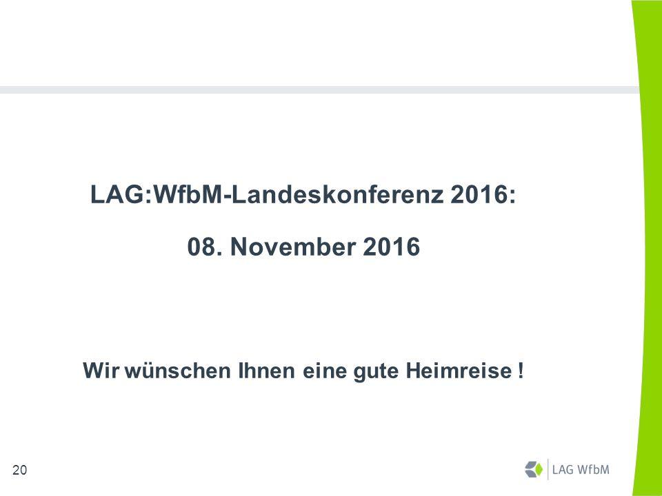 LAG:WfbM-Landeskonferenz 2016: 08. November 2016 Wir wünschen Ihnen eine gute Heimreise ! 20