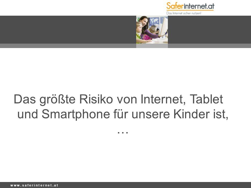 w w w. s a f e r i n t e r n e t. a t Das größte Risiko von Internet, Tablet und Smartphone für unsere Kinder ist, …