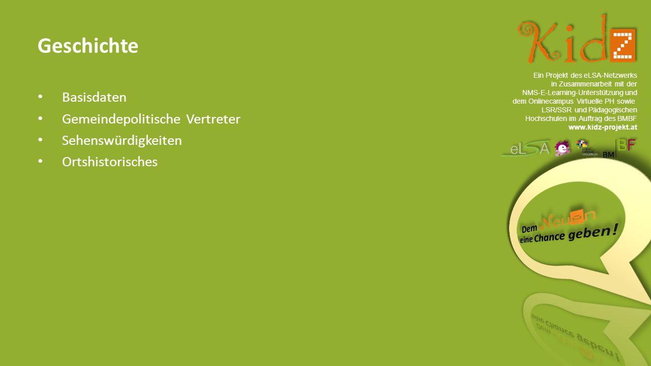 Ein Projekt des eLSA ‐ Netzwerks in Zusammenarbeit mit der NMS ‐ E ‐ Learning ‐ Unterstützung und dem Onlinecampus Virtuelle PH sowie LSR/SSR und Pädagogischen Hochschulen im Auftrag des BMBF www.kidz-projekt.at Geschichte Basisdaten Gemeindepolitische Vertreter Sehenswürdigkeiten Ortshistorisches