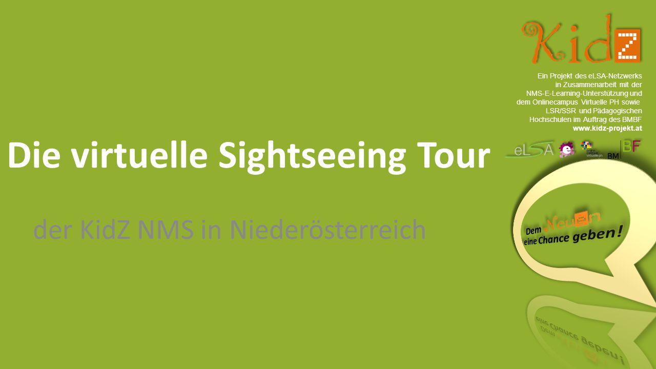 Ein Projekt des eLSA ‐ Netzwerks in Zusammenarbeit mit der NMS ‐ E ‐ Learning ‐ Unterstützung und dem Onlinecampus Virtuelle PH sowie LSR/SSR und Pädagogischen Hochschulen im Auftrag des BMBF www.kidz-projekt.at Die virtuelle Sightseeing Tour der KidZ NMS in Niederösterreich