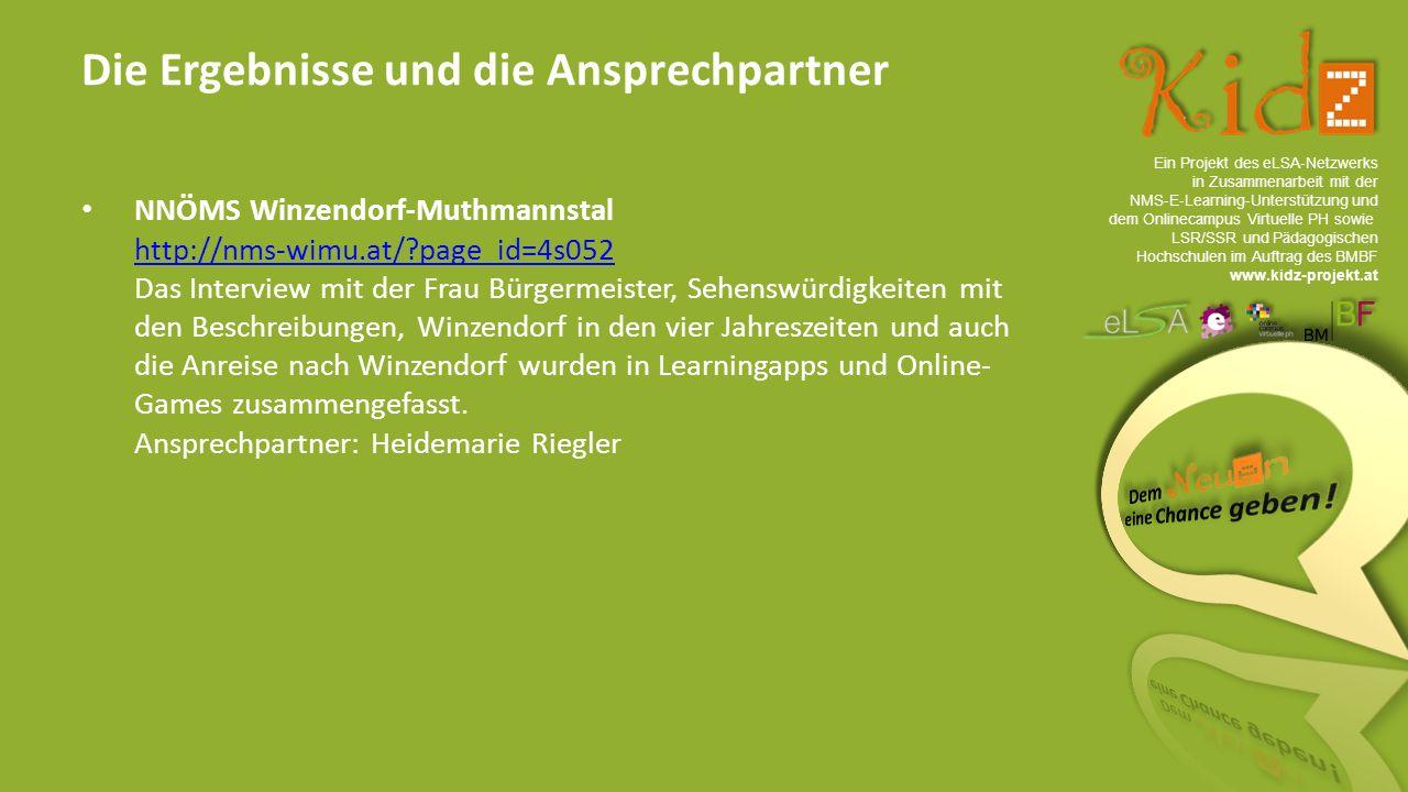 Ein Projekt des eLSA ‐ Netzwerks in Zusammenarbeit mit der NMS ‐ E ‐ Learning ‐ Unterstützung und dem Onlinecampus Virtuelle PH sowie LSR/SSR und Pädagogischen Hochschulen im Auftrag des BMBF www.kidz-projekt.at Die Ergebnisse und die Ansprechpartner NNÖMS Winzendorf-Muthmannstal http://nms-wimu.at/ page_id=4s052 Das Interview mit der Frau Bürgermeister, Sehenswürdigkeiten mit den Beschreibungen, Winzendorf in den vier Jahreszeiten und auch die Anreise nach Winzendorf wurden in Learningapps und Online- Games zusammengefasst.