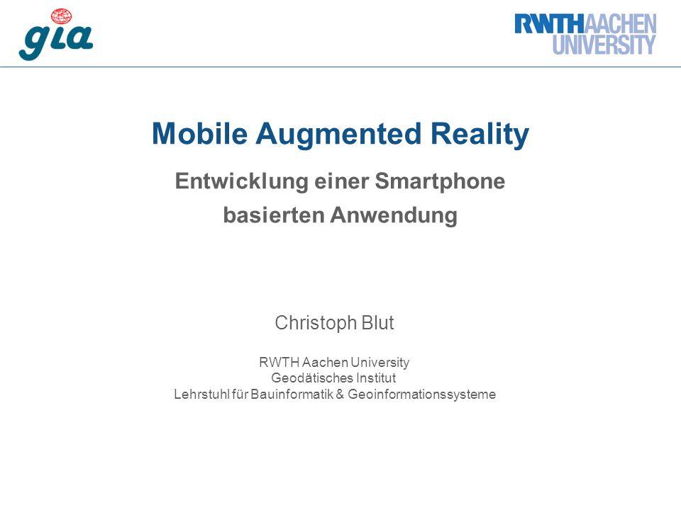 Mobile Augmented Reality Entwicklung einer Smartphone basierten Anwendung Christoph Blut RWTH Aachen University Geodätisches Institut Lehrstuhl für Bauinformatik & Geoinformationssysteme