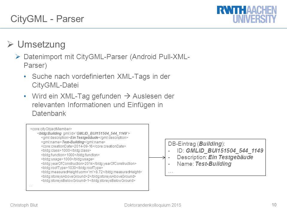 Christoph Blut CityGML - Parser  Umsetzung  Datenimport mit CityGML-Parser (Android Pull-XML- Parser) Suche nach vordefinierten XML-Tags in der CityGML-Datei Wird ein XML-Tag gefunden  Auslesen der relevanten Informationen und Einfügen in Datenbank 10 Doktorandenkolloquium 2015 Ein Testgebäude Test-Building 2014-09-16 1000 2014 1030 8.72 2 1 … DB-Eintrag (Building): -ID: GMLID_BUI151504_544_1149 -Description: Ein Testgebäude -Name: Test-Building …