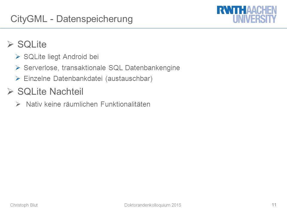 Christoph Blut CityGML - Datenspeicherung  SQLite  SQLite liegt Android bei  Serverlose, transaktionale SQL Datenbankengine  Einzelne Datenbankdatei (austauschbar)  SQLite Nachteil  Nativ keine räumlichen Funktionalitäten 11 Doktorandenkolloquium 2015
