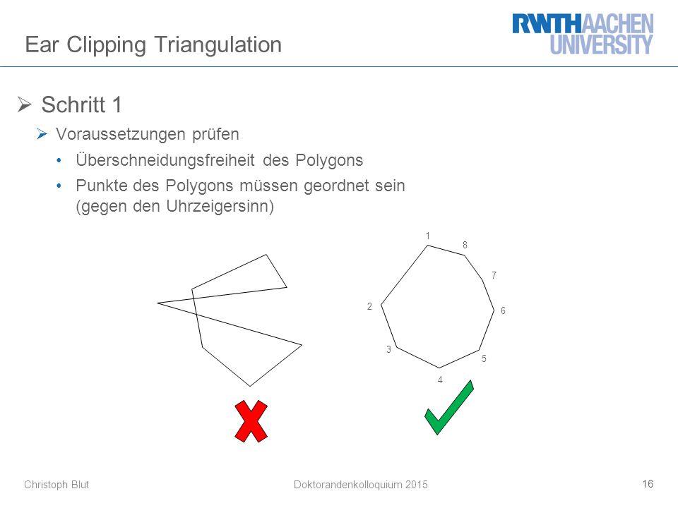 Christoph Blut Ear Clipping Triangulation  Schritt 1  Voraussetzungen prüfen Überschneidungsfreiheit des Polygons Punkte des Polygons müssen geordnet sein (gegen den Uhrzeigersinn) 16 Doktorandenkolloquium 2015 4 2 1 8 7 6 5 3