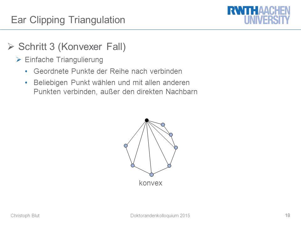 Christoph Blut Ear Clipping Triangulation  Schritt 3 (Konvexer Fall)  Einfache Triangulierung Geordnete Punkte der Reihe nach verbinden Beliebigen Punkt wählen und mit allen anderen Punkten verbinden, außer den direkten Nachbarn 18 Doktorandenkolloquium 2015 konvex