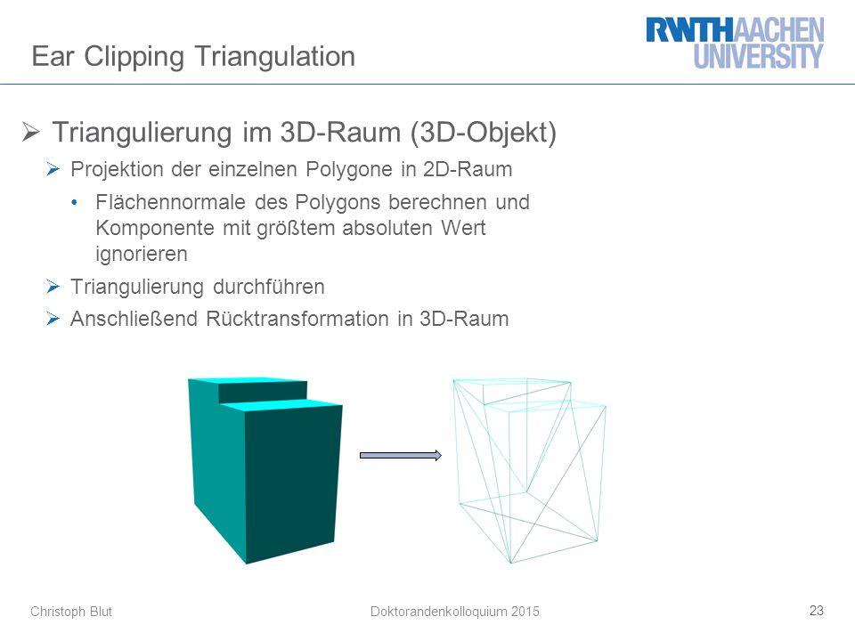 Christoph Blut Ear Clipping Triangulation  Triangulierung im 3D-Raum (3D-Objekt)  Projektion der einzelnen Polygone in 2D-Raum Flächennormale des Polygons berechnen und Komponente mit größtem absoluten Wert ignorieren  Triangulierung durchführen  Anschließend Rücktransformation in 3D-Raum 23 Doktorandenkolloquium 2015