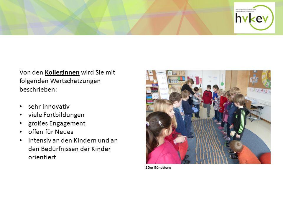 Von den KollegInnen wird Sie mit folgenden Wertschätzungen beschrieben: sehr innovativ viele Fortbildungen großes Engagement offen für Neues intensiv an den Kindern und an den Bedürfnissen der Kinder orientiert 10er Bündelung