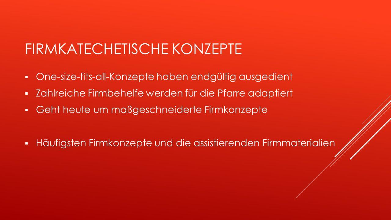 FIRMKATECHETISCHE KONZEPTE  One-size-fits-all-Konzepte haben endgültig ausgedient  Zahlreiche Firmbehelfe werden für die Pfarre adaptiert  Geht heute um maßgeschneiderte Firmkonzepte  Häufigsten Firmkonzepte und die assistierenden Firmmaterialien