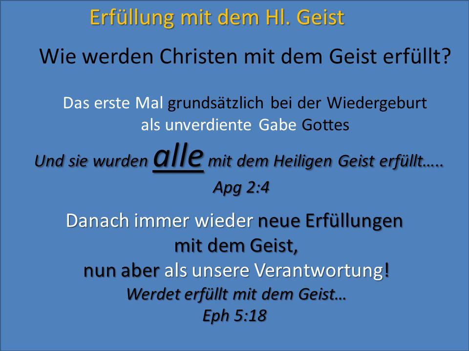 Erfüllung mit dem Hl. Geist Wie werden Christen mit dem Geist erfüllt? Das erste Mal grundsätzlich bei der Wiedergeburt als unverdiente Gabe Gottes Un