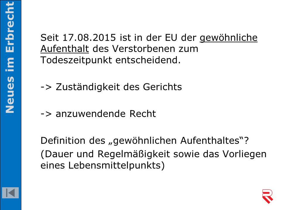 Seit 17.08.2015 ist in der EU der gewöhnliche Aufenthalt des Verstorbenen zum Todeszeitpunkt entscheidend. -> Zuständigkeit des Gerichts -> anzuwenden