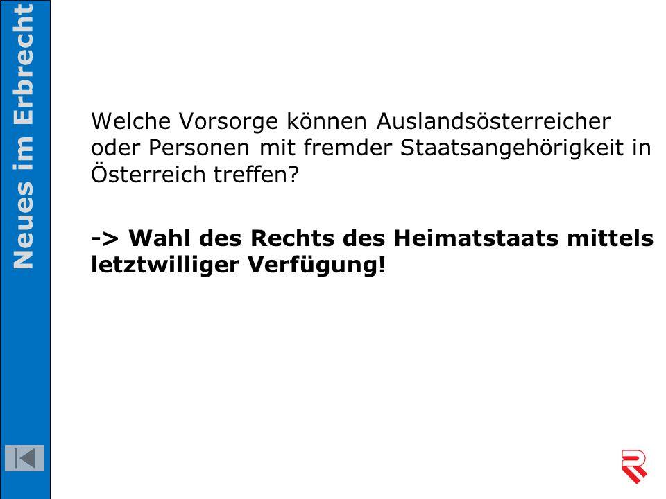 Welche Vorsorge können Auslandsösterreicher oder Personen mit fremder Staatsangehörigkeit in Österreich treffen? -> Wahl des Rechts des Heimatstaats m