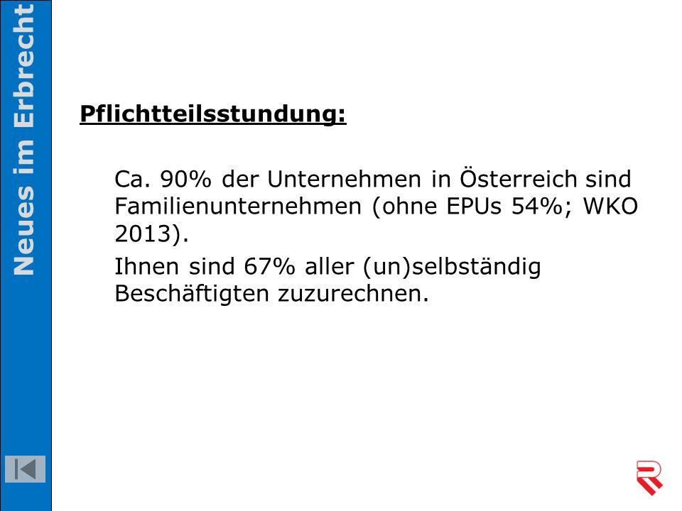 Pflichtteilsstundung: Ca. 90% der Unternehmen in Österreich sind Familienunternehmen (ohne EPUs 54%; WKO 2013). Ihnen sind 67% aller (un)selbständig B