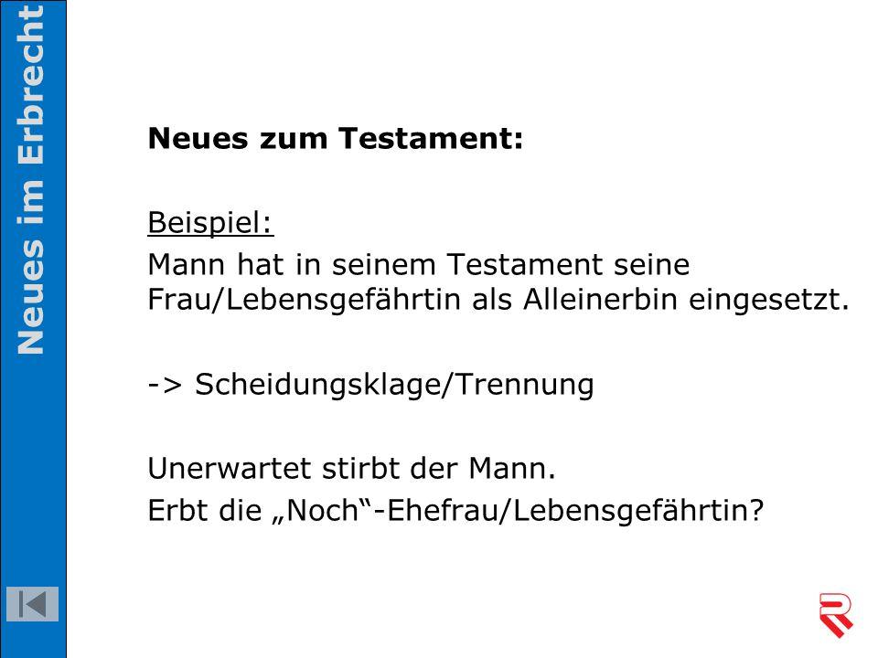 Neues zum Testament: Beispiel: Mann hat in seinem Testament seine Frau/Lebensgefährtin als Alleinerbin eingesetzt. -> Scheidungsklage/Trennung Unerwar