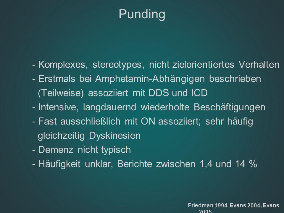 Punding - Komplexes, stereotypes, nicht zielorientiertes Verhalten - Erstmals bei Amphetamin-Abhängigen beschrieben (Teilweise) assoziiert mit DDS und