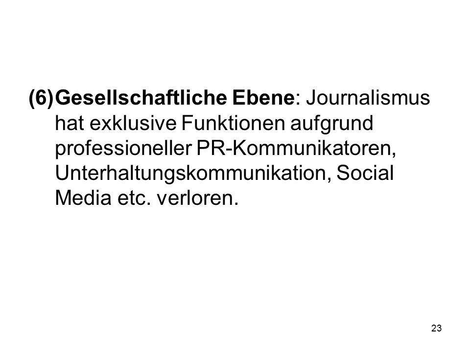 (6)Gesellschaftliche Ebene: Journalismus hat exklusive Funktionen aufgrund professioneller PR-Kommunikatoren, Unterhaltungskommunikation, Social Media