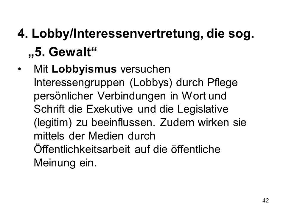 """42 4. Lobby/Interessenvertretung, die sog. """"5. Gewalt"""" Mit Lobbyismus versuchen Interessengruppen (Lobbys) durch Pflege persönlicher Verbindungen in W"""