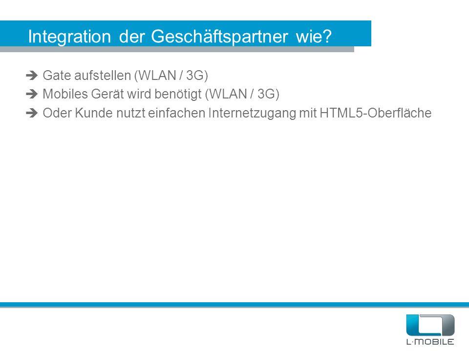 Integration der Geschäftspartner wie?  Gate aufstellen (WLAN / 3G)  Mobiles Gerät wird benötigt (WLAN / 3G)  Oder Kunde nutzt einfachen Internetzug