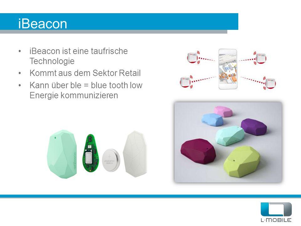 iBeacon iBeacon ist eine taufrische Technologie Kommt aus dem Sektor Retail Kann über ble = blue tooth low Energie kommunizieren