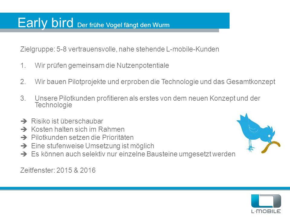 Early bird Der frühe Vogel fängt den Wurm Zielgruppe: 5-8 vertrauensvolle, nahe stehende L-mobile-Kunden 1.Wir prüfen gemeinsam die Nutzenpotentiale 2