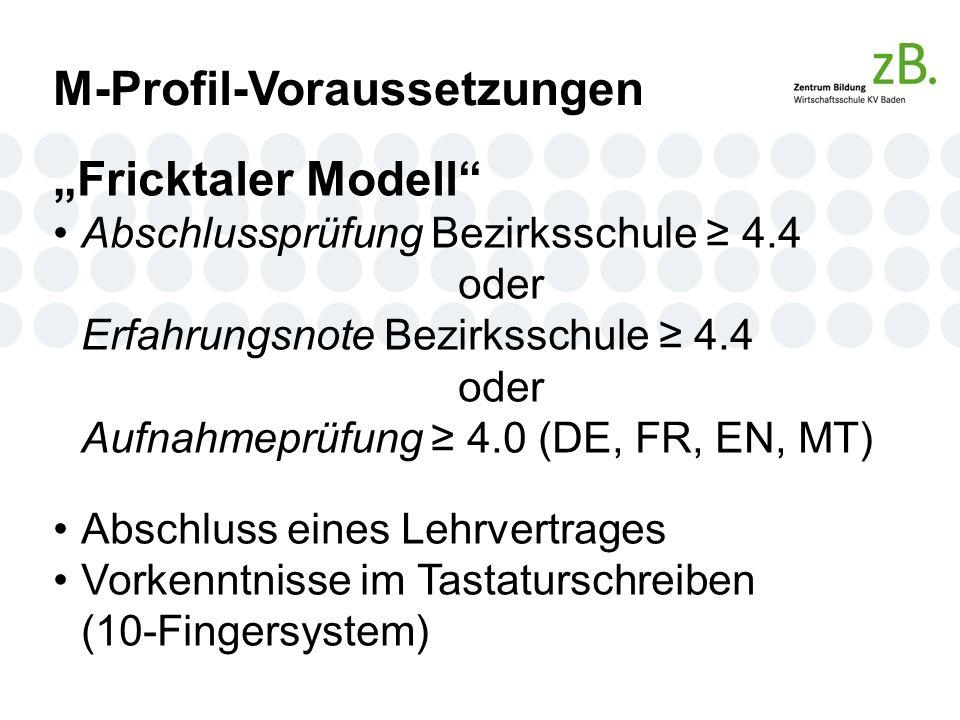 """M-Profil-Voraussetzungen """"Fricktaler Modell Abschlussprüfung Bezirksschule ≥ 4.4 oder Erfahrungsnote Bezirksschule ≥ 4.4 oder Aufnahmeprüfung ≥ 4.0 (DE, FR, EN, MT) Abschluss eines Lehrvertrages Vorkenntnisse im Tastaturschreiben (10-Fingersystem)"""