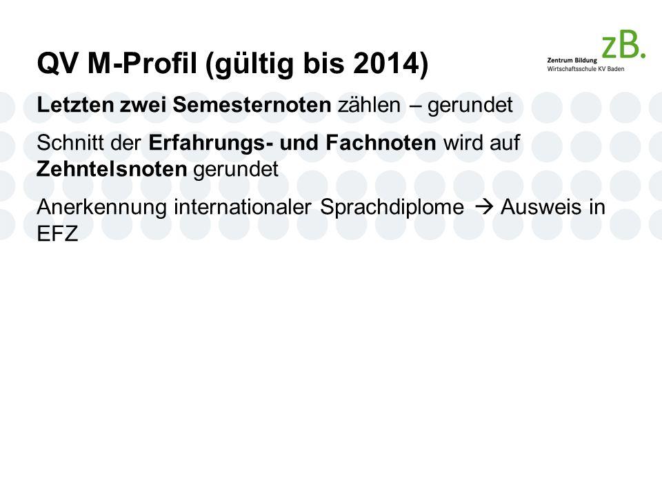 QV M-Profil (gültig bis 2014) Letzten zwei Semesternoten zählen – gerundet Schnitt der Erfahrungs- und Fachnoten wird auf Zehntelsnoten gerundet Anerkennung internationaler Sprachdiplome  Ausweis in EFZ