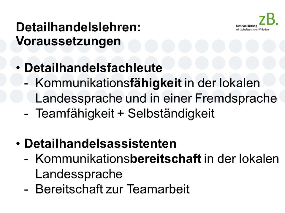 Detailhandelslehren: Voraussetzungen Detailhandelsfachleute -Kommunikationsfähigkeit in der lokalen Landessprache und in einer Fremdsprache -Teamfähigkeit + Selbständigkeit Detailhandelsassistenten -Kommunikationsbereitschaft in der lokalen Landessprache -Bereitschaft zur Teamarbeit
