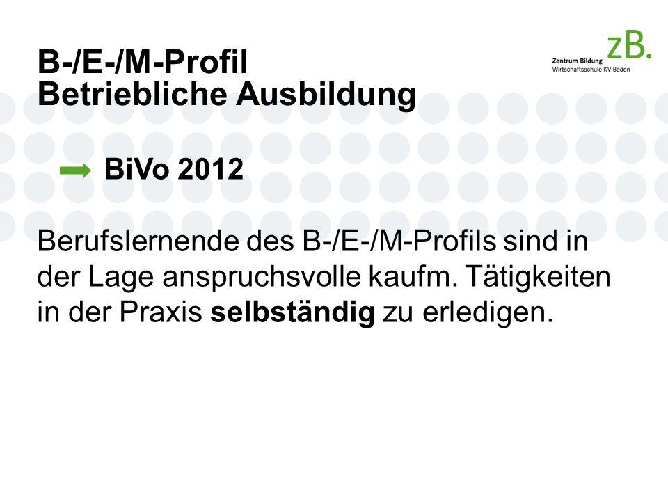 B-/E-/M-Profil Betriebliche Ausbildung BiVo 2012 Berufslernende des B-/E-/M-Profils sind in der Lage anspruchsvolle kaufm.